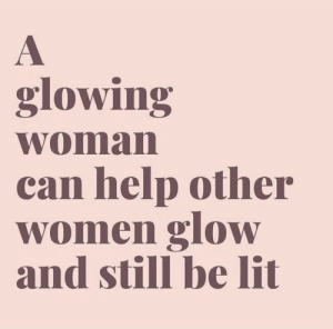 glow: glowing  woman  can help other  women glow  and still be lit