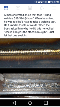 """Welding: GLTE  A man answered an ad that read """"Hiring  welders $18-$24 @ hour"""". When he arrived  he was told he'd have to take a welding test.  He turned in 2 sets of welds. When the  boss asked him why he did this he replied  """"One is $18@hr, the other is $24@hr"""". Just  let that one soak in."""