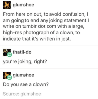 Comfortable, Confused, and Memes: glum shoe  From here on out, to avoid confusion, l  am going to end any joking statement l  write on tumblr dot com with a large,  high-res photograph of a clown, to  indicate that it's written in jest.  thatll-do  you're joking, right?  glum shoe  Do you see a clown?  Source: glumshoe during the summer I would stay up like all night every night and watch Netflix and idk sometimes I'd stay up until 9 am and those were the best times and I mean yeah my head was throbbing and my eyes were burning but it was so good??? I love sunshine in the morning like it reminds me of natalauyoou and Lionel and Trent and bek and idk GOOD times like id always laugh more at 9 than 2 and I'd feel more comfortable and I'd find my own company to be not so bad and I miss s ummer I miss it I want happy 9 ams I'm really tired of sleeping til 5 pm