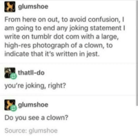 Your Joking: glumshoe  From here on out, to avoid confusion, I  am going to end any joking statement I  write on tumblr dot com with a large,  high-res photograph of a clown, to  indicate that it's written in jest.  thatll-do  you're joking, right?  glumshoe  Do you see a clown?  Source: glumshoe