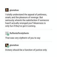 Memes, Revenge, and Slytherin: glumshoe  I totally understand the appeal of pettiness,  snark, and the pleasure of revenge. But  seriously, where's the satisfaction if someone  hasn't actually wronged you? Meanness is  only fun if theyve got it coming.  flufferdufferslytherin  That was very slytherin of you to say  glumshoe  Dickery should be a function of justice only. I usually don't say the sarcastic things I'm thinking cause they're mean but sometimes I can't help it