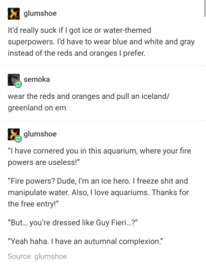 """Fieri super powers: glumshoe  It'd really suck if I got ice or water-themed  superpowers. I'd have to wear blue and white and gray  instead of the reds and oranges I prefer.  semoka  wear the reds and oranges and pull an iceland/  greenland on em  glumshoe  """"I have cornered you in this aquarium, where your fire  powers are useless!  """"Fire powers? Dude, I'm an ice hero. I freeze shit and  manipulate water. Also, I love aquariums. Thanks for  the free entry!""""  """"But... you're dressed like Guy Fieri...?""""  Ύeah haha. I have an autumnal complexion.""""  Source: glumshoe Fieri super powers"""