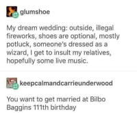 Sounds lit: glumshoe  My dream wedding: outside, illegal  fireworks, shoes are optional, mostly  potluck, someone's dressed as a  wizard, I get to insult my relatives,  hopefully some live music.  keepcalmandcarrieunderwood  You want to get married at Bilbo  Baggins 111th birthday Sounds lit