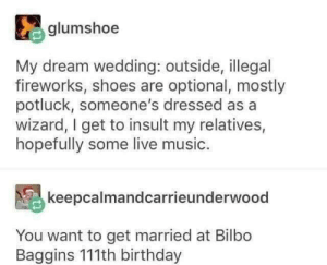 Optional: glumshoe  My dream wedding: outside, illegal  fireworks, shoes are optional, mostly  potluck, someone's dressed as a  wizard, I get to insult my relatives,  hopefully some live music.  keepcalmandcarrieunderwood  You want to get married at Bilbo  Baggins 111th birthday