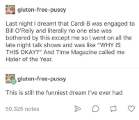 """advice-animal:  Hater of the Year goes to…: gluten-free-pussy  Last night I dreamt that Cardi B was engaged to  Bill O'Reily and literally no one else was  bothered by this except me so I went on all the  late night talk shows and was like """"WHY IS  THIS OKAY?"""" And Time Magazine called me  Hater of the Year.  gluten-free-pussy  This is still the funniest dream I've ever had  50,325 notes advice-animal:  Hater of the Year goes to…"""