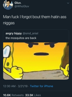 I can't believe I got caught lackin' 🦟🦟 (via /r/BlackPeopleTwitter): Gluv.  @WhoGluv  Man fuck I forgot bout them hatin ass  niggas  angry hippy @smd_aniel  the mosquitos are back  12:30 AM 3/21/19 Twitter for iPhone  10.6K Retweets 33.5K Likes I can't believe I got caught lackin' 🦟🦟 (via /r/BlackPeopleTwitter)