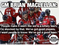 """Back-to-back Presidents Trophies to lottery team? We think not... Washington Capitals nhldiscussion Ovechkin Backstrom: GM BRIAN MACLELLAN  CARLSON  6S  """"People make it seem like we're a lottery team  I'm shocked by that. We've got good players.  I want people to know: We've got a good team.""""  NHL.  OISCUSSION  SCHMID Back-to-back Presidents Trophies to lottery team? We think not... Washington Capitals nhldiscussion Ovechkin Backstrom"""