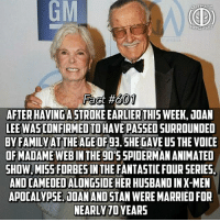 Family,  Fantastic Four, and Life: GM  ULTIMATE  FACT  Fact #  601  AFTER HAVING A STROKE EARLIER THIS WEEK, JOAN  LEE WASCONFIRMEDTO HAVE PASSED SURROUNDED  BY FAMILYATTHEAGEOF93.SHE GAVE US THE VOICE  OFMADAME WEB IN THE 90'5 SPIDERMAN ANIMATED  SHOW, MISS FORBES IN THE FANTASTIC FOUR SERIE!S,  AND CAMEOED ALONGSIDE HER HUSBAND IN X-MEN  APOCALYPSE. JOAN AND STAN WERE MARRIED FOR  NEARLY 70 YEARS Ugh😧...life sucks -- Send some love to Stan and his family...any hate with be blocked no questions asked...