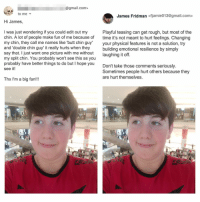 Artist replies to boy who wants his facial features edited because he is made fun of.: @gmail.com>  to me  James Fridman <fjamie013@gmail.com>  Hi James  I was just wondering if you could edit out my  chin. A lot of people make fun of me because of  my chin, they call me names like 'butt chin guy  and 'double chin guy' it really hurts when they  say that. I just want one picture with me without  my split chin. You probably won't see this as you  probably have better things to do but I hopey  see it!  Playful teasing can get rough, but most of the  time it's not meant to hurt feelings. Changing  your physical features is not a solution, try  building emotional resilience by simply  laughina it off.  Don't take those comments seriously.  Sometimes people hurt others because they  are hurt themselves.  ou  Thx I'm a big fan!!! Artist replies to boy who wants his facial features edited because he is made fun of.