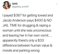 Apparently, Jail, and Marijuana: GMS  @gabby_smith1  lpayed $367 for getting towed and  Jacob Anderson pays $400 & NO  JAIL TIME for drugging & raping a  woman until she was unconscious  and leaving her in her own vomit...  apparently there's only a $33  difference between human value 8  morals and parking wrong 1 gram of Marijuana will still get you jail time in most states.