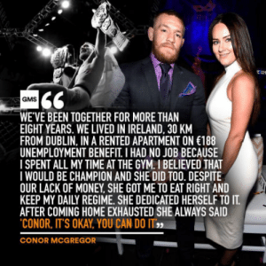 Conor McGregor, Gym, and Money: GMS  WE'VE BEEN TOGETHER FOR MORE THAN  EIGHT YEARS. WE LIVED IN IRELAND, 30 KM  FROM DUBLIN, IN A RENTED APARTMENT ON 188  UNEMPLOYMENT BENEFIT I HAD NO JOB BECAUSE  ISPENT ALL MY TIME AT THE GYM.I BELIEVED THAT  IWOULD BE CHAMPION AND SHE DID TOO. DESPITE  OUR LACK OF MONEY SHE GOT ME TO EAT RIGHT AND  KEEP MY DAILY REGIME. SHE DEDICATED HERSELF TO IT  AFTER COMING HOME EXHAUSTED SHE ALWAYS SAID  CONOR, ITS OKAY, YOU CAN DO IT  YOU CAN DO IT  CONOR MCGREGOR This is deep
