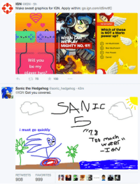 I've completely forgiven Sega. Maybe.: GN  OIGN 5h  Make sweet graphics for IGN. Apply within  go.ign.com/d5nvtfC  Which of these  is NOT a Mario  power up?  WE LAY  MIGHTY No. 9?!  Will you  be my  75  100  Sonic the Hedgehog  sonic hedgehog 42m  GN  Got you covered.  SA NEC  i must go quickly  72  Too much  -TGN  RETWEETS  FAVORITES  908  999 I've completely forgiven Sega. Maybe.