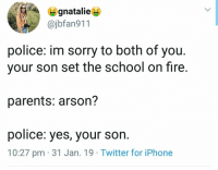 Fire, Iphone, and Memes: gnatalie  @jbfan911  S $  police: im sorry to both of you.  your son set the school on fire.  parents: arson?  police: yes, your s  on.  10:27 pm 31 Jan. 19 Twitter for iPhone Heres some memes.