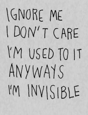 anyways: GNORE ME  DON' T CARE  M USED TO IT  ANYWAYS  I'M INVISIBLE