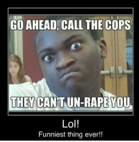 funniest thing ever: GO AHEAD, CALL THE COPS  THEY CANTUN-RAPEYOU  Lol!  Funniest thing ever!!