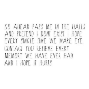 https://iglovequotes.net/: GO AHEAD PASS ME IN IHE HALLS  AND PRETEND I DONT EXIST I HOPE  EVERY SINGLE TIME WE MAKE EYE  CONTACI YOU RELIEVE EVERY  MEMORY WE HAVE EVER HAD  AND I HOPE IT HURIS https://iglovequotes.net/