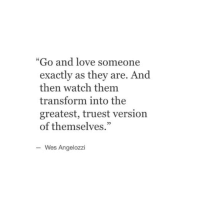 "Love, Watch, and Them: ""Go and love someone  exactly as they are. And  then watch them  transform into the  greatest, truest version  of themselves.""  9  Wes Angelozzi"