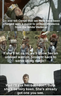 white walkers: Go and tell Cersei that we have have been  charged with a quest to protect Westeros  from the White Walkers!  If she'll let us in, we'll show her arn  undead warrior, brought back to  serve using magic!  Well I'll ask her but I don't think  she'll be very keen. She's already  got one you see.