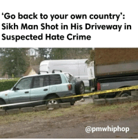 "Memes, Sikh, and 🤖: ""Go back to your own country':  Sikh Man Shot in His Driveway in  Suspected Hate Crime  @pmwhiphop The 39-year-old Sikh man was working on his car in his driveway in Kent, Washington, just south of Seattle, when a man walked up wearing a mask and holding a gun said ""go back to your country"" before shooting him. The suspect is described as a 6-foot-tall white man with a mask covering the lower half of his face - FULL STORY AT PMWHIPHOP.COM LINK IN BIO"