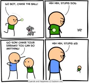 Chase, Cyanide and Happiness, and Dreams: GO BOY, CHASE THE BALL!  HEH HEH, STUPID DOG  GO SON! CHASE YOUR  DREAMS! YOU CAN DO  ANYTHING!  HEH HEH, STUPID KID  Cyanide and Happiness Explosm.net Chase your dreams!