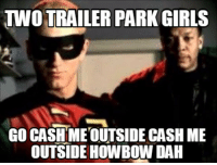 Two Trailer Park Girls: GO CASH METOUTSIDE CASH ME  OUTSIDE HOWBOW DAH Two Trailer Park Girls