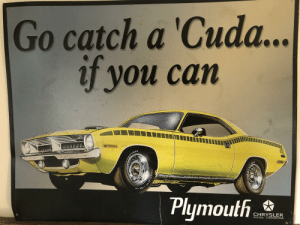 A cool metal poster thing I have: Go catch a 'Cuda...  if you can  DAYEAR  440  Plymouth  CHRYSLER  MOTORS CORPORATION  POLYCLAS A cool metal poster thing I have