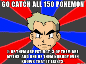 Pokemon, Imgur, and One: GO CATCHALL 150 POKEMON  5 OF THEM ARE EXTINCT, 3 OF THEM ARE  MYTHS, AND ONE OF THEM NOBODY EVEN  KNOWS THAT IT EKISTS.  made on imgur Gotta catch em all!!!