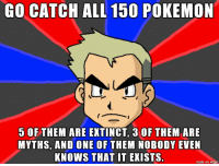 Pokemon, Imgur, and One: GO CATCHALL 150 POKEMON  5 OFTHEM ARE EXTINCT, 3 OF THEM ARE  MYTHS, AND ONE OF THEM NOBODY EVEN  KNOWS THAT IT EKISTS.  made on imgur Professor Oak https://t.co/p72GZyHvWF
