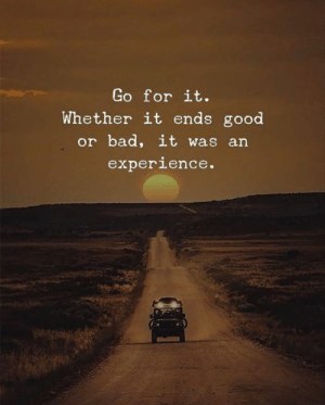 Bad, Good, and Experience: Go for it.  Whether it ends good  or bad, it was an  experience.