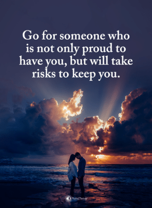 Risks: Go for someone who  is not only proud to  have you, but will take  risks to keep you.  0.