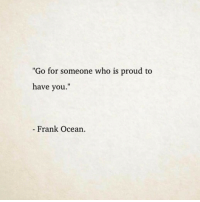 "Frank Ocean, Ocean, and Proud: ""Go for someone who is proud to  have you.""  Frank Ocean"