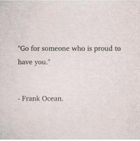 "Frank Ocean, Ocean, and Proud: ""Go for someone who is proud to  have you.""  t1  - Frank Ocean."