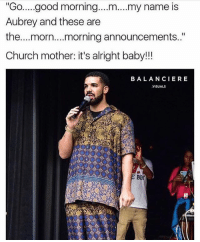 "Church, Community, and Drake: ""Go..good morning.. .m... my name is  Aubrey and these are  the...morn....morning announcements.""  Church mother: it's alright baby!!!  BALANCIERE  VISUALS  B0 Drake is such a gift to the meme community. I can't stop laughing 😂😂😂😭😭😭😭 (Repost from @churchoflaugh)"