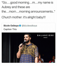 "Church, Memes, and Good Morning: ""Go..good morning....m....my name is  Aubrey and these are  the...morn....morning announcements..""  Church mother: it's alright baby!!  Bizzle Osikoya  Caption This  @bizzleosikoya  BALANCIERE  VISUALS I'M DEATHING • ➫➫ Follow @savagememesss for more posts daily"