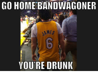 GO HOME BANDWAGONER  6  YOU'RE DRUNIK