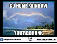 Rainbow: GO HOME RAINBOW  FUNK  YOU  YOURE DRUNK  FUNK  /funky ouentertainment  YOU  www.funkyounow.com