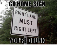 Youre Drunk: GO HOME SIGN  RIGHT LANE  MUST  RIGHT LEFT  YOURE DRUNK