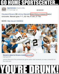 SportsCenter: Was it electrifying or uneventful? Credit: Alvin Lange: GO HOME SPORTSCENTER  SportsCenter  shared a link.  21 hours ago  @NFLMEMEZ  Cleveland Browns QB Johnny Manziel's electrifying preseason debut  concludes. Manziel goes 7-11, 63 Yds; 6 rush, 27 Yds.  MORE: http://es.pn/1A40SEQ  Manziel's debut for Browns mostly uneventful  espn.go.com  Johnny Manziel's first professional game action had moments, but was uneventful for  the most part.  YOURE DRUNK! SportsCenter: Was it electrifying or uneventful? Credit: Alvin Lange