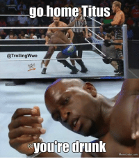 drunk meme: go home Titus  @Trolling Wwe  youre drunk  Meme Center.com