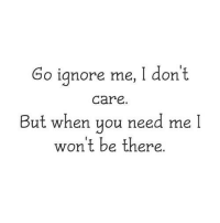 ignore me: Go ignore me, I don't  care.  B  !  ut when you need me  won't be there