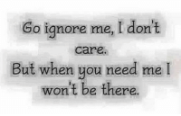 ignore me: Go ignore me, I don't  care.  But when you need me I  wont be there.
