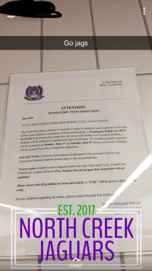 "Fail, Phone, and School: Go jags  Dr. Erie MeDowell  Phone 425-408-5800  ATTENTION!  MANDATORY PENIS INSPECTION  June 2019  TO ALL MALE NORTH CREEK HIGH SCHOOL STAFF AND STUDENTS,  The North Shore School District is required to conduct a mandatory penis inspection on all male  accordance with the recent change to Washington Health Law RCW  North Creek students  26.15.239. End-of-year penis inspection will occur in the health room located in Building 1,  Students will be called up by alphabetical order of last name. The mandatory health inspection  will be conducted on Monday, June 3 and Tuesday, June 4 during school hours, Students  will be excused from class to attend the inspections.  PLEASE NOTE: Uncircumcised students should report to the uncircumcised line and  circumcised students students should report to the circumcised line.  Students must complete a penis inspection before the end of the school year. A traditional  PASS/FAIL system will be in effect. Seniors who do not pass their inspection will not  graduate.  Please ensure that all genitalia are clean and orderly. A ""FAIL"" will be given to all u  testis  For any questions regarding the matter, please contact Principal Eric McDow  e McDowell, Principal  LCal 1oh Sehool  D  EST. 2017-  NORTH CREEK  JAGUARS  CHAT So my friend made this and put it in the bathrooms at his school"