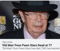 """pawn stars: GO  NT  TMZ.COM  Old Man' From Pawn Stars Dead at 77  Old Man"""" from Pawn Stars has died, TMZ has learned"""