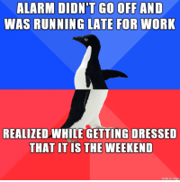 so me: GO OFF AND  ALARM DIDN'T  WAS RUNNING LATE FOR WORK  REALIZEDWHLE GETTING DRESSED  THAT IT IS THE WEEKEND  made on imgur so me