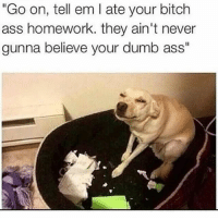 """Ass, Bitch, and Crazy: """"Go on, tell em I ate your bitch  ass homework. they ain't never  gunna believe your dumb ass"""" DOUBLETAP😊❤️ Swipe Left⬅️ 🚀Follow @IJFXL for more memes!🚀👌 ❤️ Follow my backup @I.J.F.X.L ❤️ - Via: ? - ❤️Subscribe to my YouTube!(link in bio)❤️ 📥DM proof and I'll DM back(not clickbait)📥 😂Leave a Comment if you see this!😂 - - - ❌IGNORE MY SWAG TAGS😭 GTA GTAV GTA5 Gaming gamingmemes xbox playstation callofduty relatable blackops3 rainbowsix rainbowsixsiege mwr gamer hilarious comedy hoodhumor zerochill jokes dankmeme litasf squad crazy omg accurate epic trump drake"""