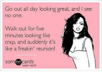 Memes, Someecards, and 🤖: Go out all day looking great, and I see  no one.  Walk out for five  minutes looking like  like a freakin' reunion!  crap, and suddenly it's  like a Treakin reunion  womenafter50.com  someecards  user card