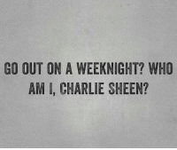 Charlie Sheen: GO OUT ON A WEEKNIGHT? WHO  AMI, CHARLIE SHEEN?