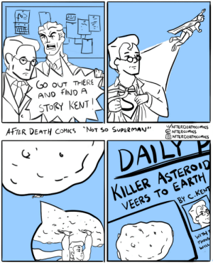 "After Death Comics ~ Not So Superman: Go ouT THERE  AND FIND A  STORY KENT  AFTER DEATH COMICS NoT So SUPERMAN""  /AFTERDEATHCOMICS  AFTERCOMICS  AFTERDEATHCOMICS  DAILY  KILLER ASTEROI0  VEERS TO EARTH  BY C.KENT  WITH T  THOUS  WILL After Death Comics ~ Not So Superman"
