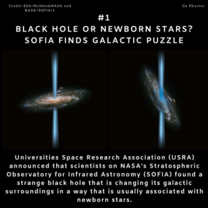 What?: Go Physics  Credit-ESA /Hubble &NASA and  NASA/SOFIA/L  #1  BLACK HOLE OR NEWBORN STARS?  SOFIA FINDS GALACTIC PUZZLE  Universities Space Research Association (USRA)  announced that scientists on NASA's Stratospheric  Observatory for Infrared Astronomy (SOFIA) found a  strange black hole that is changing its galactic  surroundings in a way that is usually associated with  newborn stars. What?