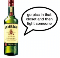 Irish, Reddit, and Alcohol: go piss in that  closet and then  fight someone  JAMESON  IRISH WHISKEY